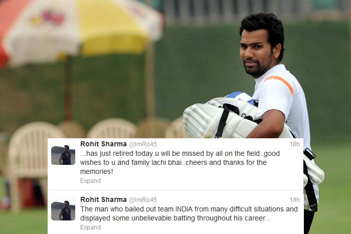 "<b>Rohit Sharma</b> was much more forthcoming: ""The man who bailed out team INDIA from many difficult situations and displayed some unbelievable batting throughout his career... ...has just retired today u will be missed by all on the field..good wishes to u and family lachi bhai..cheers and thanks for the memories!"""