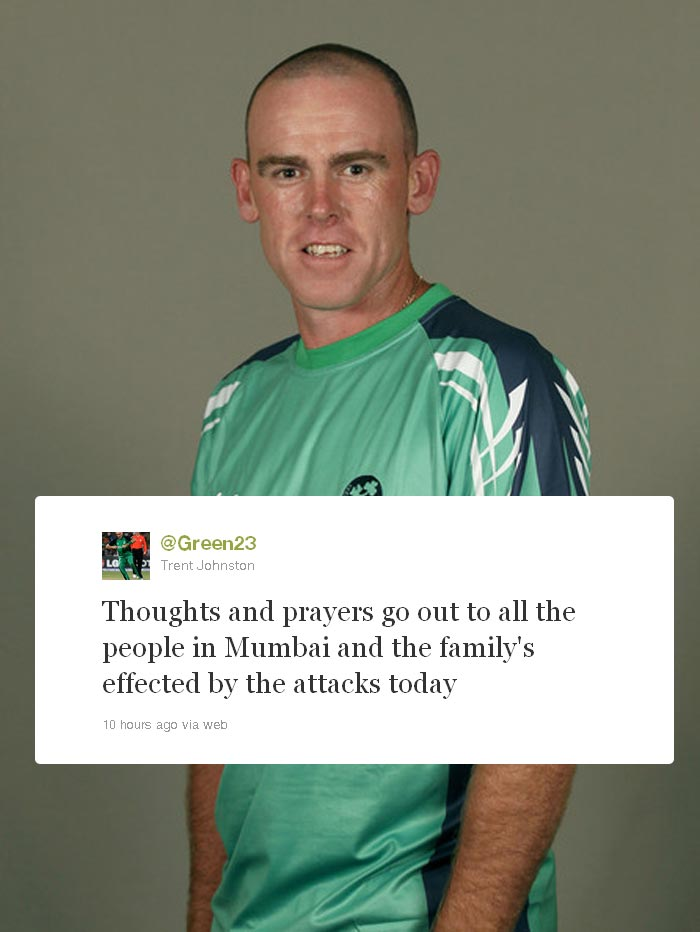 <b>Trent Johnson:</b> Australian born Irish batsman who is also a right-handed fast bowler wrote: Thoughts and prayers go out to all the people in Mumbai and the family's effected by the attacks today.